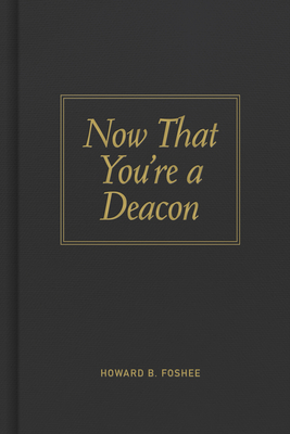 Now That You're a Deacon - Foshee, Howard B
