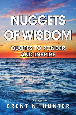 Nuggets of Wisdom: Quotes to Ponder and Inspire - Hunter, Brent N