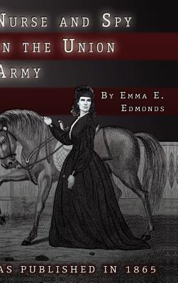 Nurse and Spy in the Union Army: The Adventures and Experiences of a Woman in the Hospitals, Camps, and Battlefields. - Edmonds, S Emma E