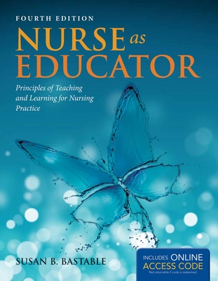 Nurse as Educator: Principles of Teaching and Learning for Nursing Practice - Bastable, Susan B