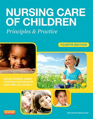 Nursing Care of Children: Principles & Practice - James, Susan R, PhD, Msn, RN, and Nelson, Kristine, RN, MN, and Ashwill, Jean, Msn, RN