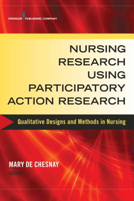 Nursing Research Using Participatory Action Research: Qualitative Designs and Methods in Nursing - de Chesnay, Mary, PhD, RN, Faan (Editor)