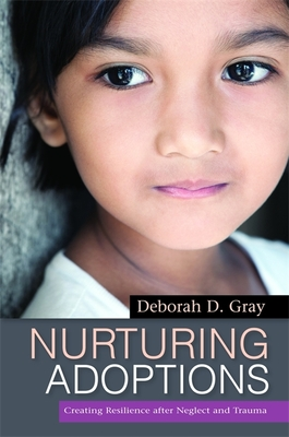 Nurturing Adoptions: Creating Resilience After Neglect and Trauma - Gray, Deborah D