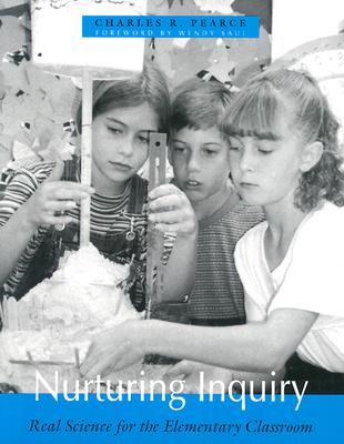 Nurturing Inquiry: Real Science for the Elementary Classroom - Pearce, Charles R, and Saul, Wendy (Foreword by)