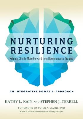 Nurturing Resilience: Helping Clients Move Forward from Developmental Trauma--An Integrative Somatic Approach - Kain, Kathy L, and Terrell, Stephen J, and Levine, Peter A (Foreword by)