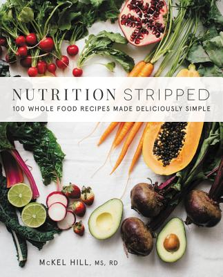 Nutrition Stripped: 100 Whole-Food Recipes Made Deliciously Simple - Hill, McKel