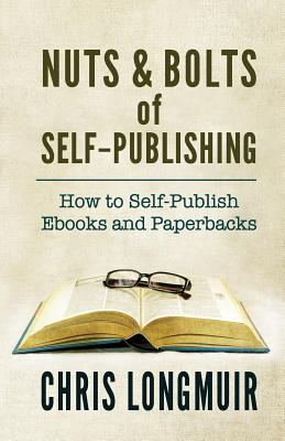 Nuts & Bolts of Self-Publishing: How to Self-Publish eBooks and Paperbacks - Longmuir, Chris