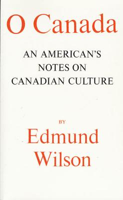 O Canada: An American's Notes on Canadian Culture - Wilson, Edmund