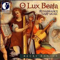 O Lux Beata: Renaissance Harp Music - Alan Austin (baroque violin); Becky Baxter (harp); Grant Herreid (lute); Grant Herreid (vihuela); Paul Shipper (guitar);...