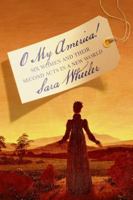 O My America!: Six Women and Their Second Acts in a New World - Wheeler, Sara