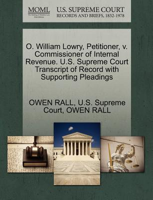 O. William Lowry, Petitioner, V. Commissioner of Internal Revenue. U.S. Supreme Court Transcript of Record with Supporting Pleadings - Rall, Owen, and U S Supreme Court (Creator)