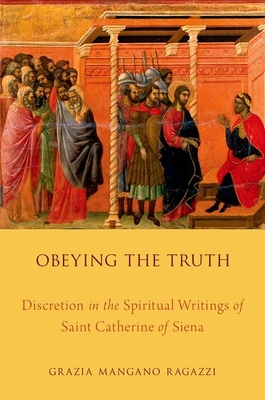 Obeying the Truth: Discretion in the Spiritual Writings of Saint Catherine of Siena - Ragazzi, Grazia Mangano
