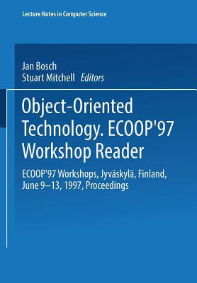 Object-Oriented Technology: Ecoop '97 Workshop Reader: Ecoop'97 Workshops Jyvaskyla, Finland, June 9-13, 1997 Proceedings - Bosch, Jan (Editor), and Mitchell, Stuart (Editor)