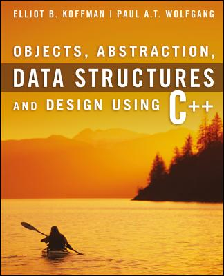 Objects, Abstraction, Data Structures and Design Using C++ - Koffman, Elliot B, and Wolfgang, Paul A T