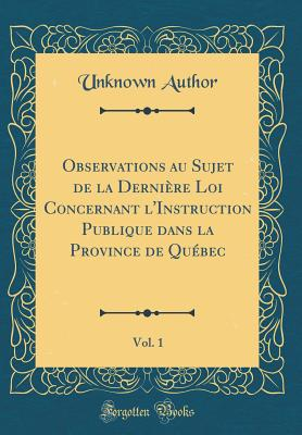 Observations Au Sujet de La Derniere Loi Concernant L'Instruction Publique Dans La Province de Quebec, Vol. 1 (Classic Reprint) - Author, Unknown