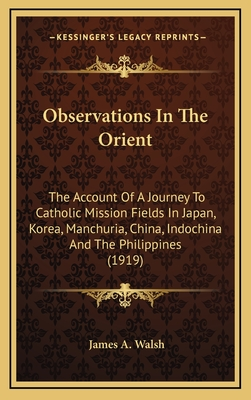 Observations in the Orient: The Account of a Journey to Catholic Mission Fields in Japan, Korea, Manchuria, China, Indochina and the Philippines (1919) - Walsh, James A