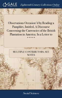 Observations Occasion'd by Reading a Pamphlet, Intitled, a Discourse Concerning the Currencies of the British Plantation in America. in a Letter to ***** - Multiple Contributors