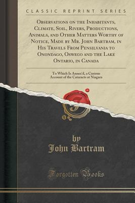 Observations on the Inhabitants, Climate, Soil, Rivers, Productions, Animals, and Other Matters Worthy of Notice, Made by Mr. John Bartram, in His Travels from Pensilvania to Onondago, Oswego and the Lake Ontario, in Canada: To Which Is Annex'd, a Curious - Bartram, John