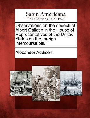Observations on the Speech of Albert Gallatin in the House of Representatives of the United States on the Foreign Intercourse Bill. - Addison, Alexander