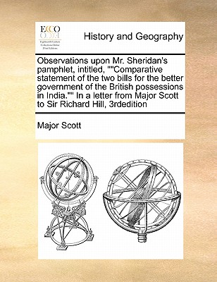 """Observations Upon Mr. Sheridan's Pamphlet, Intitled, """"Comparative Statement of the Two Bills for the Better Government of the British Possessions in India."""" in a Letter from Major Scott to Sir Richard Hill, 3rdedition - Scott, Major"""