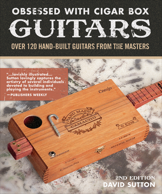 Obsessed with Cigar Box Guitars, 2nd Edition: Over 120 Hand-Built Guitars from the Masters - Sutton, David, Dr.