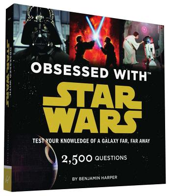 Obsessed with Star Wars: Test Your Knowledge of a Galaxy Far, Far Away - Harper, Benjamin