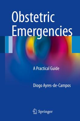 Obstetric Emergencies: A Practical Guide - Ayres-de-Campos, Diogo