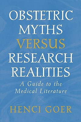 Obstetric Myths Versus Research Realities: A Guide to the Medical Literature - Goer, Henci, and Creevy, Don (Foreword by)