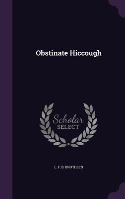 Obstinate Hiccough - L F B Knuthsen (Creator)