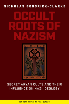 Occult Roots of Nazism: Secret Aryan Cults and Their Influence on Nazi Ideology - Goodrick-Clarke, Nicholas