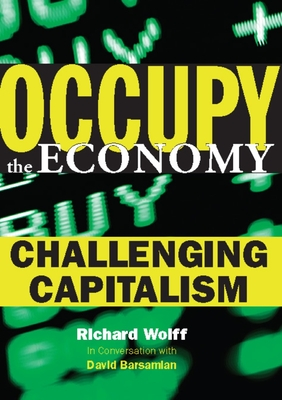 Occupy the Economy: Challenging Capitalism - Wolff, Richard D, and Barsamian, David