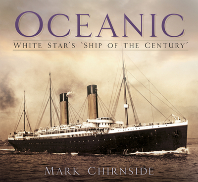 Oceanic: White Star's 'Ship of the Century' - Chirnside, Mark
