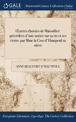 Oeuvres Choisies de Marsollier: Precedees D'Une Notice Sur Sa Vie Et Ses Ecrits: Par Mme La Csse D'Hautpoul Sa Niece - Marsollier (Creator)