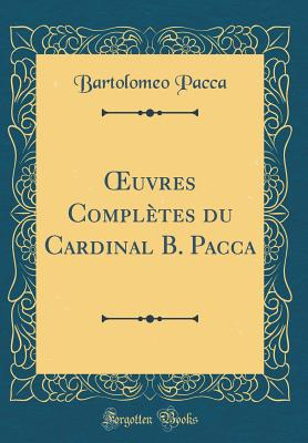 Oeuvres Compl?tes Du Cardinal B. Pacca (Classic Reprint) - Pacca, Bartolomeo