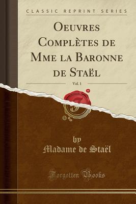 Oeuvres Completes de Mme La Baronne de Stael, Vol. 1 (Classic Reprint) - Stael, Madame De