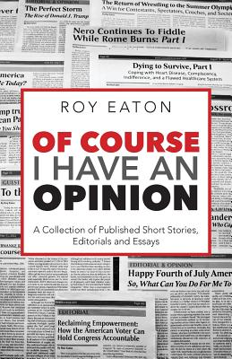 Of Course I Have an Opinion: A Collection of Published Short Stories, Editorials, and Essays - Eaton, Roy