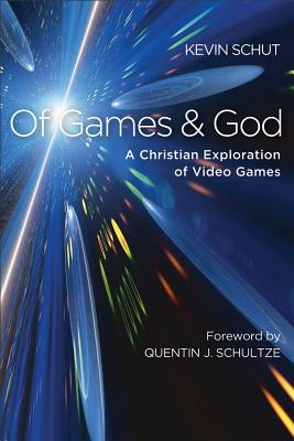 Of Games and God: A Christian Exploration of Video Games - Schut, Kevin, and Schultze, Quentin (Foreword by)