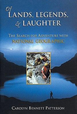Of Lands, Legends, & Laughter: The Search for Adventure with National Geographic - Patterson, Carolyn Bennett