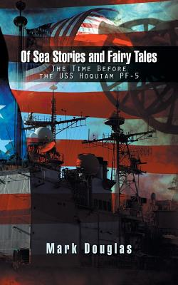 Of Sea Stories and Fairy Tales: The Time Before the USS Hoquiam Pf-5 - Douglas, Mark