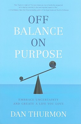 Off Balance on Purpose: Embrace Uncertainty and Create a Life You Love - Thurmon, Dan