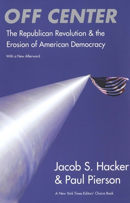 Off Center: The Republican Revolution and the Erosion of American Democracy - Hacker, Jacob S, and Pierson, Paul