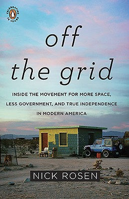 Off the Grid: Inside the Movement for More Space, Less Government, and True Independence in Modern America - Rosen, Nick