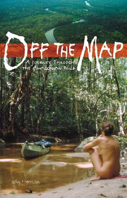 Off the Map: A Journey Through the Amazonian Wild - Harrison, John