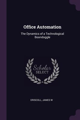 Office Automation: The Dynamics of a Technological Boondoggle - Driscoll, James W