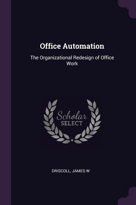 Office Automation: The Organizational Redesign of Office Work - Driscoll, James W
