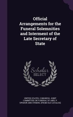 Official Arrangements for the Funeral Solemnities and Interment of the Late Secretary of State - United States Congress Joint Committee (Creator)