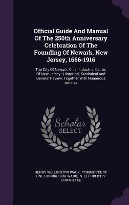 Official Guide and Manual of the 250th Anniversary Celebration of the Founding of Newark, New Jersey, 1666-1916: The City of Newark, Chief Industrial Center of New Jersey: Historical, Statistical and General Review, Together with Numerous Articles - Wack, Henry Wellington, and Committee of One Hundred (Newark (Creator), and N J ) Publicity Committee (Creator)