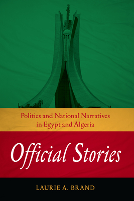 Official Stories: Politics and National Narratives in Egypt and Algeria - Brand, Laurie A
