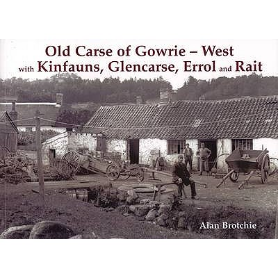 Old Carse of Gowrie - West: with Kinfauns, Glencarse, Errol and Rait - Brotchie, Alan
