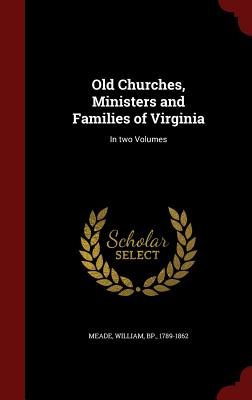 Old Churches, Ministers and Families of Virginia: In Two Volumes - Meade, William